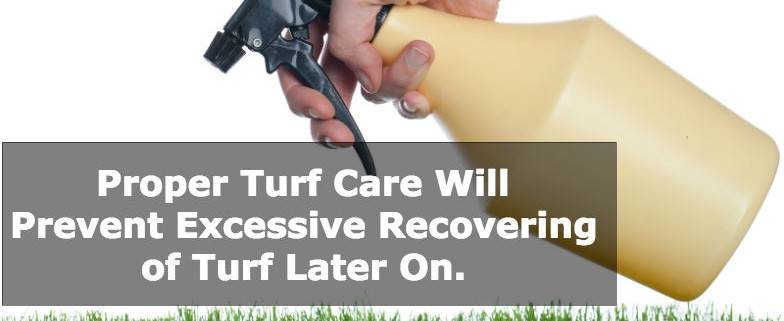 Proper Turf Care Will Prevent Excessive Recovering of Turf Later On.