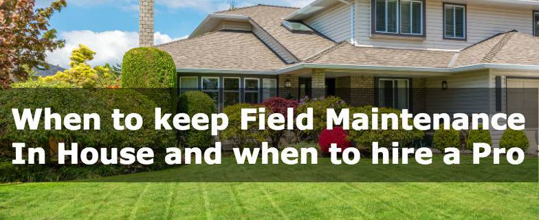 When to keep Field Maintenance In House and when to hire a Pro